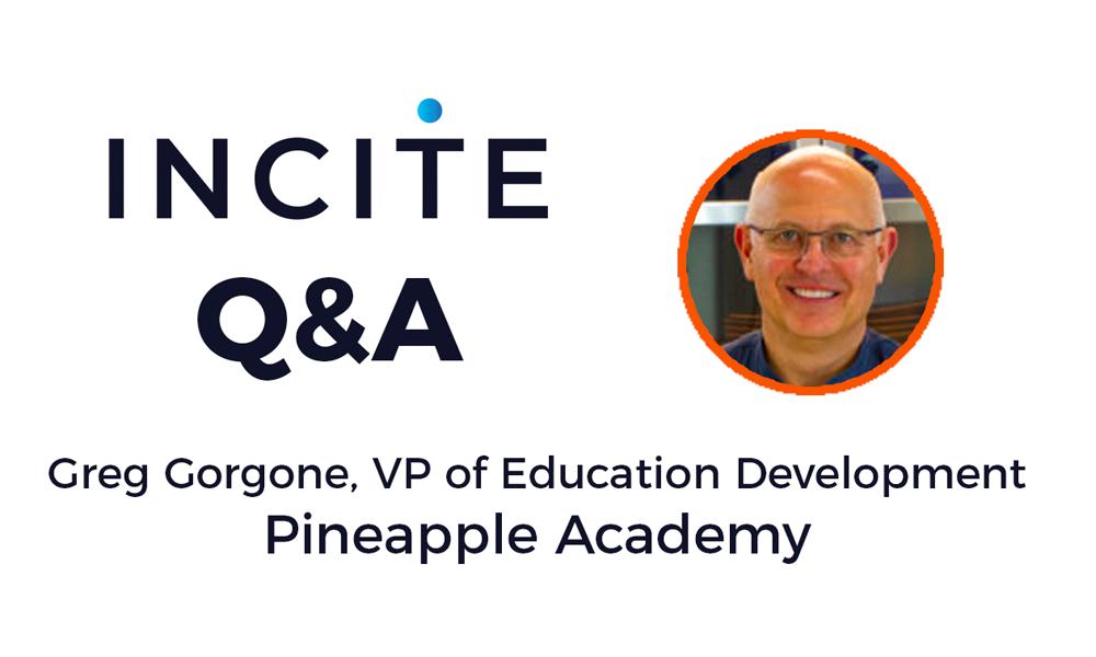 Incite Q&A: Greg Gorgone, VP of Educational Development, Pineapple Academy